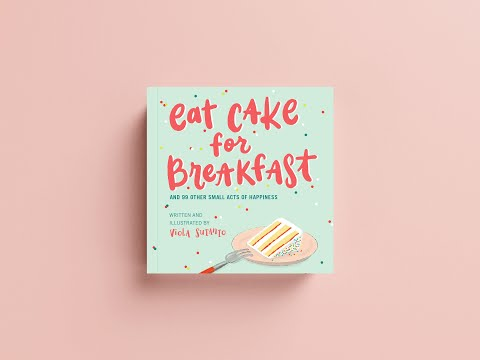 Eat Cake For Breakfast & 99 Other Small Acts Of Happiness