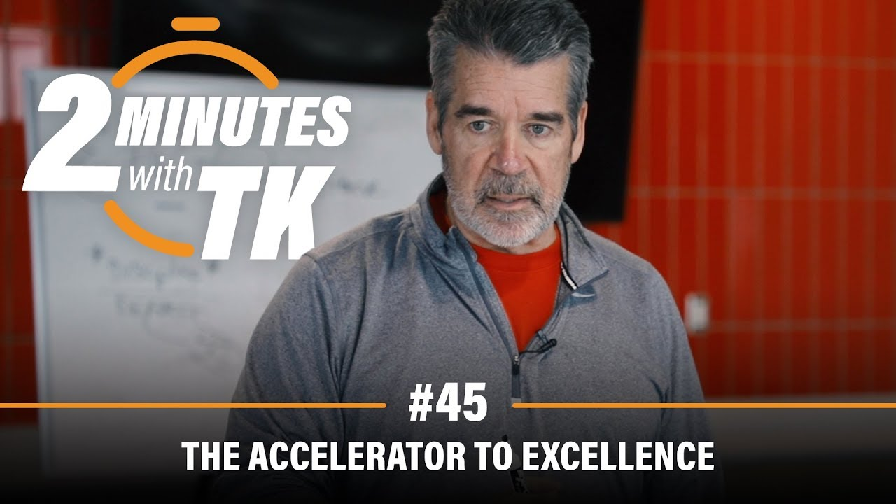 2 Minutes with TK #45: The Accelerator to Excellence