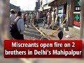 Miscreants open fire on 2 brothers in Delhi's Mahipalpur- #ANI News