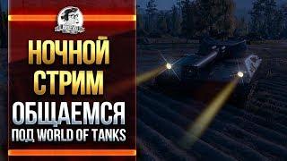 НОЧНОЙ СТРИМ! ОБЩАЕМСЯ ПОД World of Tanks!