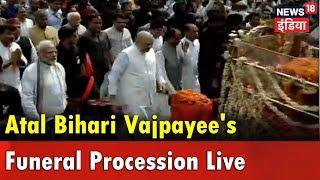 Atal Bihari Vajpayee's Funeral Procession Live   अंतिम यात्रा पर अटल जी   News18 India