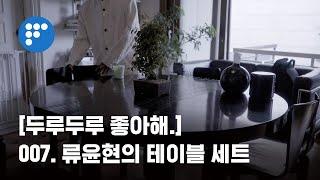 [두루두루좋아해.] 007. 류윤현의 테이블 세트