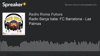 Radio Barça Italia: FC Barcelona - Las Palmas (part 2 di 11) | Associazione Culturale Roma Futura