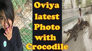 Oviya latest photo with Crocodile | Biggboss oviya sitting on crocodile | Bigg Boss Tamil