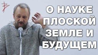О плоской земле и несостоятельности современной науки. О политике и о будущем России. В. Сундаков