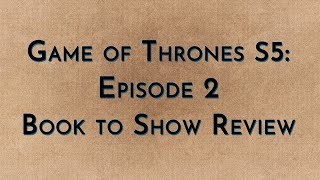 Game of Thrones: S5E02 - Book to Show (spoilers)
