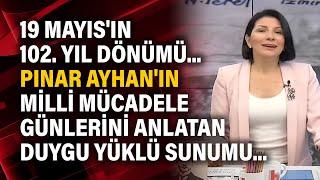 19 Mayıs'ın 102. Yıl dönümü... Pınar Ayhan'ın milli mücadele günlerini anlatan duygu yüklü sunumu...