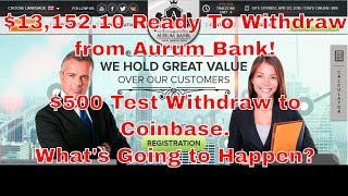 $13,152.10 Ready To Withdraw from Aurum Bank! $500 Test Withdraw to Coinbase What's Going to Ha