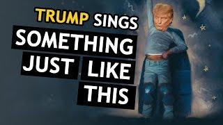 Donald Trump Singing Something Just Like This
