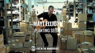 Matt Elliott - Planting Seeds (LIVE IN THE WAREHOUSE)