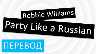 Robbie Williams - Party Like a Russian перевод песни текст слова
