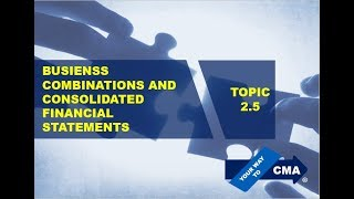 CMA Part 1 - Unit 2 - Topic 2.5 – Business Combination & Consolidation