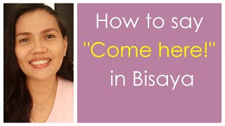 "How to say ""Come Here"" in Bisaya"