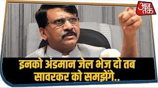 सावरकर को लेकर Sanjay Raut का Congress पर बड़ा हमला, कहा- इनको अंडमान जेल भेज दो..