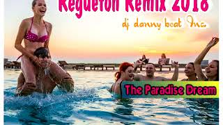 Regueton Remix 2018 (The Paradise Dream) - Dj Danny Beat Inc