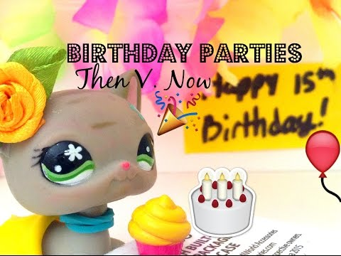 LPS: Birthday Parties THEN v. NOW