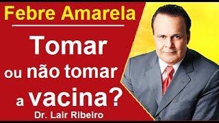 Vacina da Febre Amarela, tomar ou não tomar? Dr. Lair Ribeiro