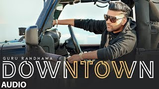 Downtown Full Audio | Guru Randhawa | Bhushan Kumar | Delbar Arya