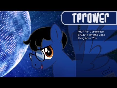 *MLP Fan Commentary* S7E19: It Isn't the Mane Thing About You