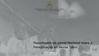 Curta reportagem do Jornal Nacional sobre a Peregrinação ao Sagrado Monte Tábor