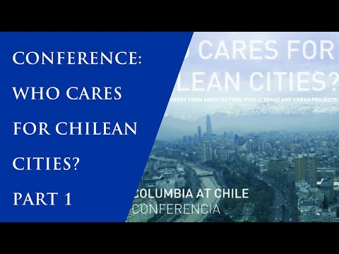 "Conference:""Who Cares For Chilean Cities?"" [Spanish] 1/3"
