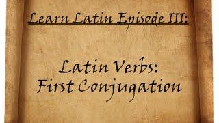 Learn Latin Episode III: First Conjugation Latin Verbs