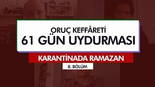 Karantinada Ramazan | ORUÇ KEFFÂRETİ – 61 GÜN UYDURMASI (8. Bölüm)