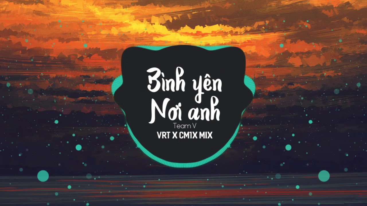Bình Yên Nơi Anh - TeamV x NhatNguyen  (VRT x CM1X Mix)