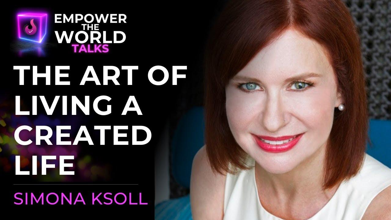 The Art of Living a Created Life - Simona Ksoll - Empower The World Talks