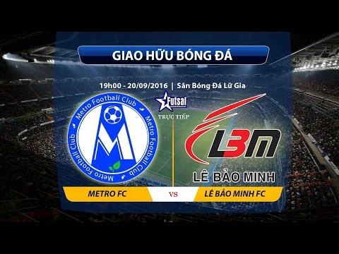 Trực tiếp: Metro FC vs Lê Bảo Minh FC (Giao Hữu Bóng Đá)