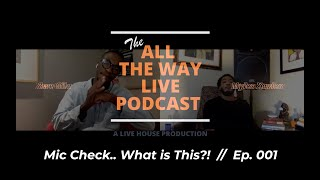 Mic Check What Is This Ep 001 The All The Way Live Podcast Youtube