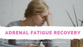 Adrenal Fatigue Recovery - Why You May Now EVER Recover Without Knowing This