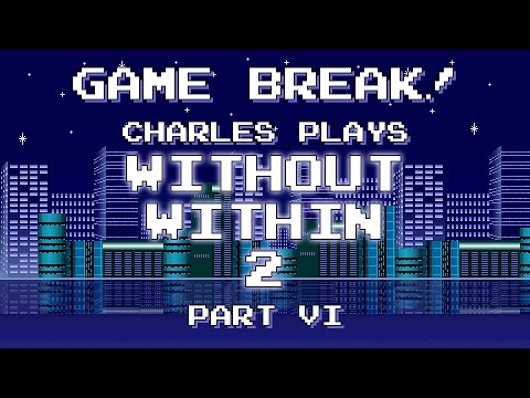 """Charles Plays """"Without Within 2"""", Part VI (Finale) - Game Break! 