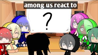 Among us reacts to stuff 2 ~original~
