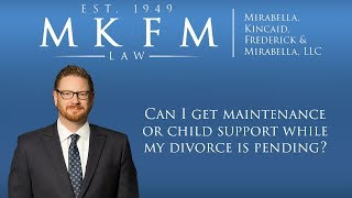 Mirabella, Kincaid, Frederick & Mirabella, LLC Video - Can I Get Maintenance or Child Support While My Divorce Is Pending?