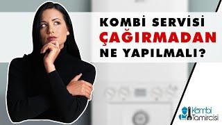 Kombi Servisi Çağırmadan Yapılması Gerekenler. Kombitamircisi.com.tr