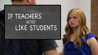 If Teachers Acted Like Students