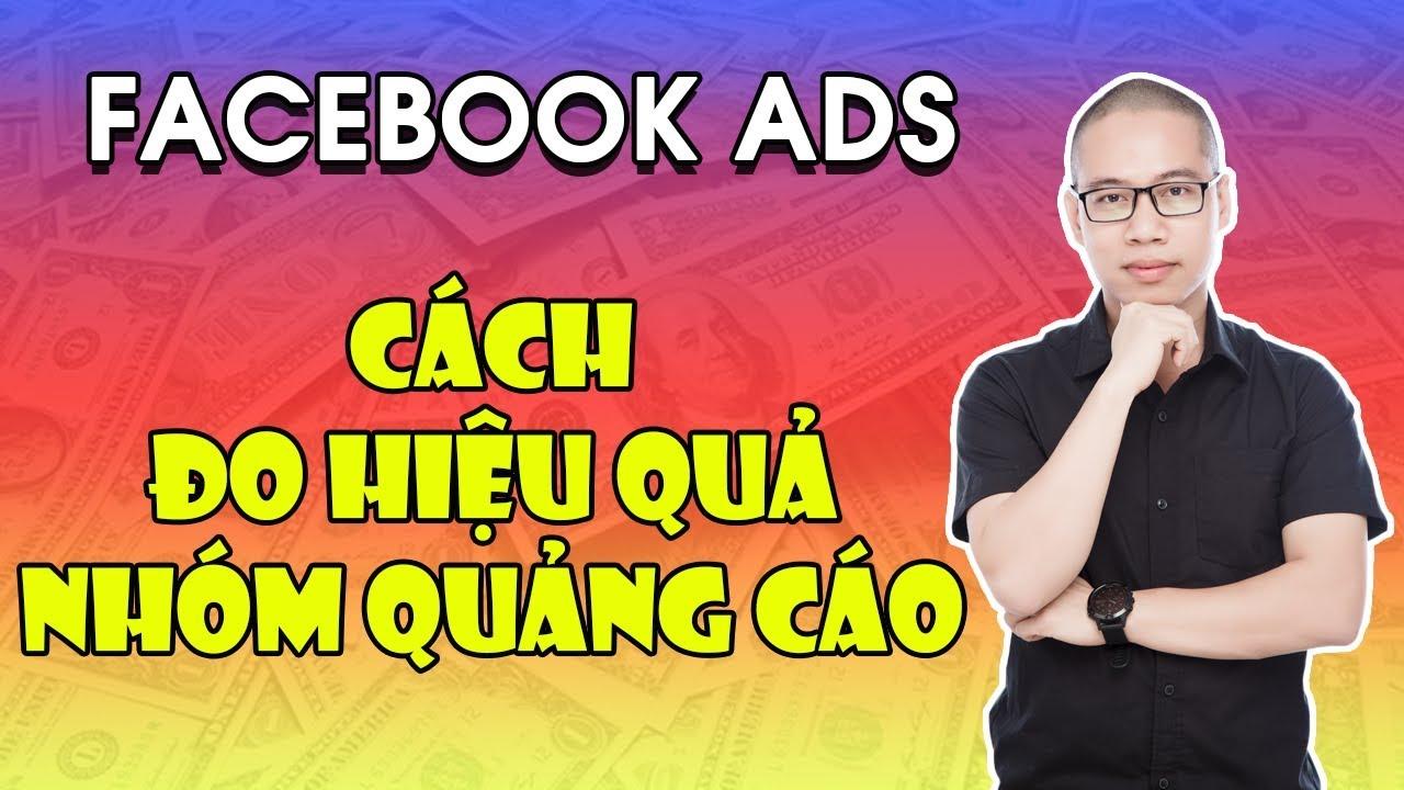 Hướng dẫn Chạy Quảng cáo Facebook – Cách đo lượng hiệu quả Nhóm Quảng Cáo