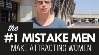 The Number One Mistake Men Make Attracting Women