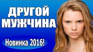 другой мужчина (2016) новые мелодрамы, фильмы, кино ,Россия
