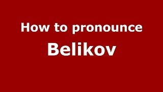 How to pronounce Belikov (Russian/Russia) - PronounceNames.com