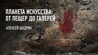 Планета искусства: от пещер до галерей. Алексей Шадрин