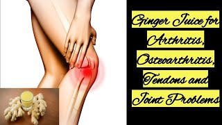 Ginger Juice for Arthritis, Osteoarthritis, Tendons and Joint Problems