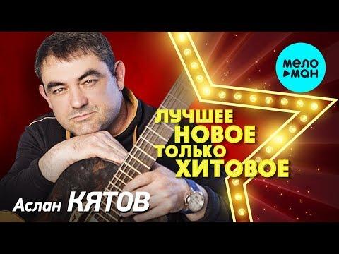 Аслан Кятов - ЛУЧШЕЕ, НОВОЕ, только ХИТОВОЕ!