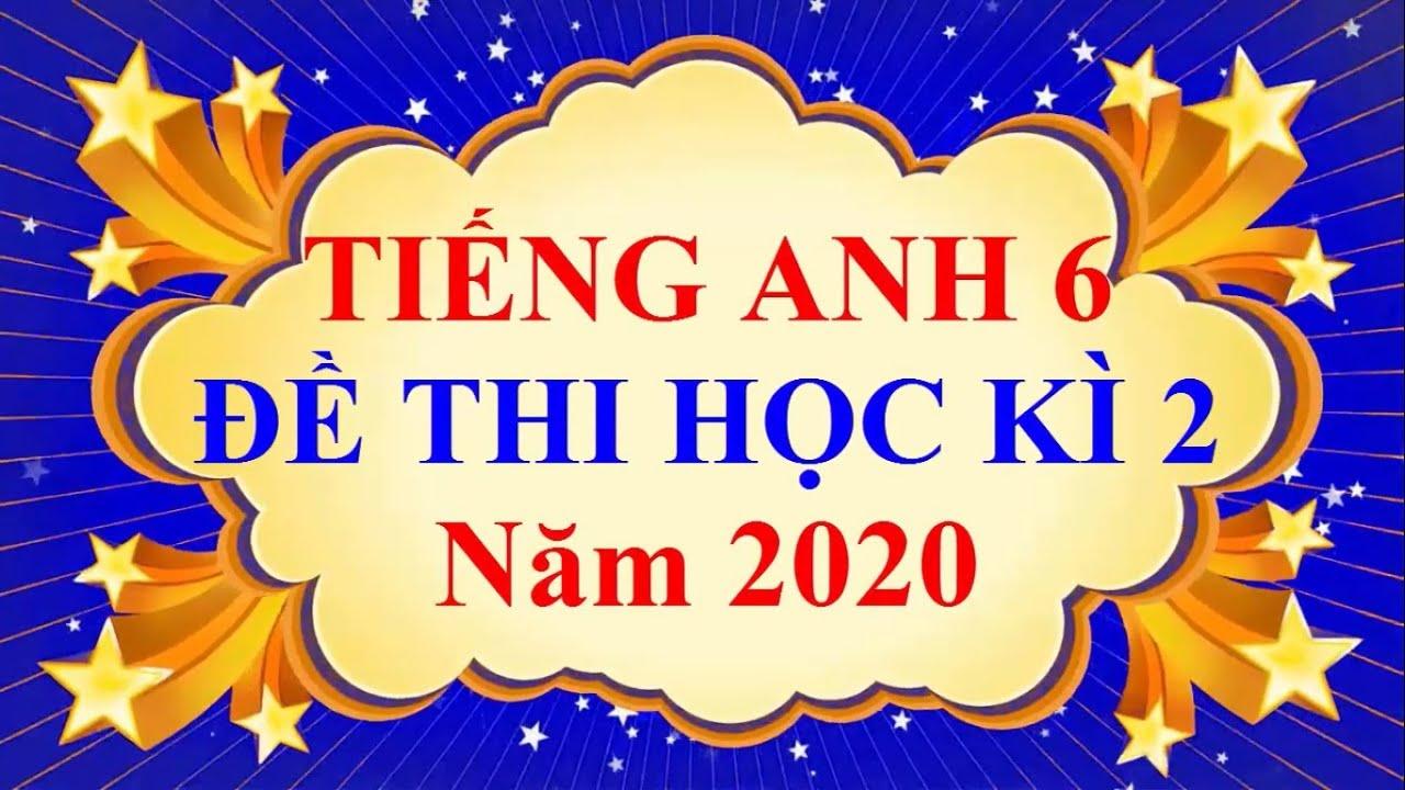 Tiếng Anh Lớp 6 – ĐỀ THI CUỐI HỌC KÌ 2 Năm 2020