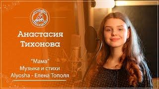 Тихонова Анастасия «Мама» (Музыка и стихи: Alyosha - Елена Тополя)