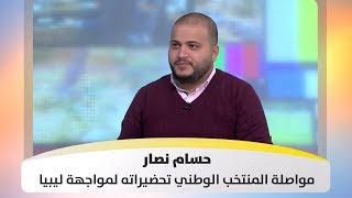 حسام نصار - مواصلة المنتخب الوطني تحضيراته لمواجهة ليبيا