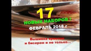 ПОКУПКИ ФЕВРАЛЬ 2018 г /17 НОВЫХ НАБОРОВ - Вышивка крестом и бисером и не только...