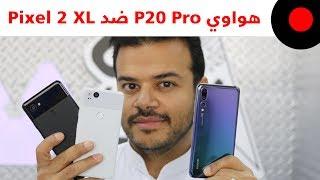 هواوي P20 Pro ضد Pixel 2 XL.. المقارنة الشاملة