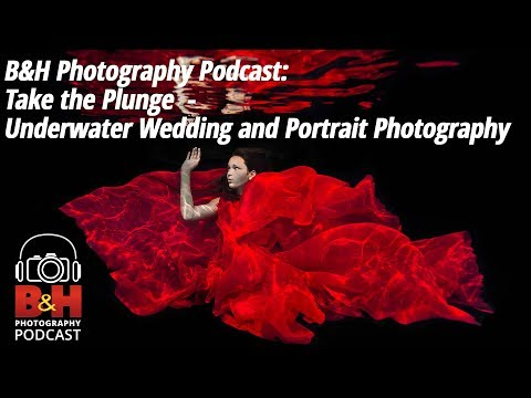 B&H Photography Podcast:  Take the Plunge | Underwater Wedding and Portrait Photography